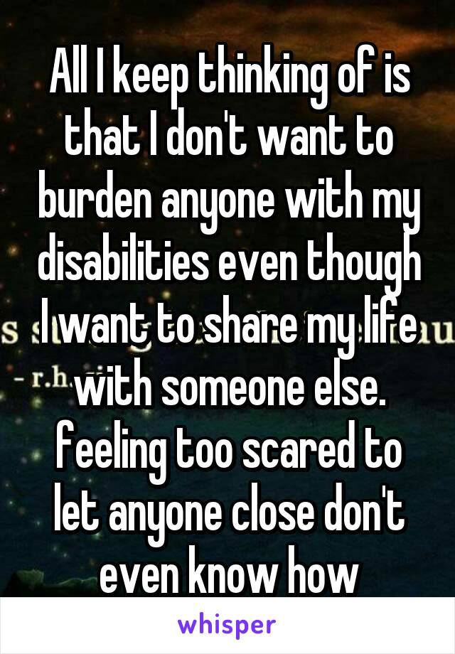 All I keep thinking of is that I don't want to burden anyone with my disabilities even though I want to share my life with someone else. feeling too scared to let anyone close don't even know how