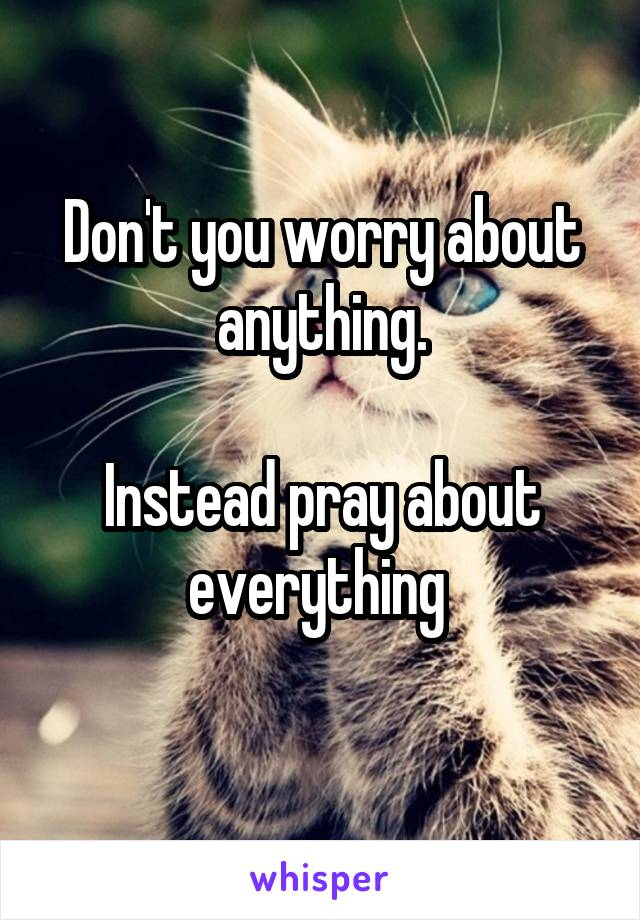 Don't you worry about anything.  Instead pray about everything