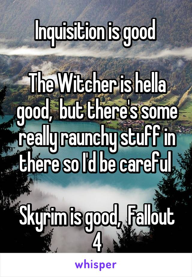 Inquisition is good   The Witcher is hella good,  but there's some really raunchy stuff in there so I'd be careful   Skyrim is good,  Fallout 4