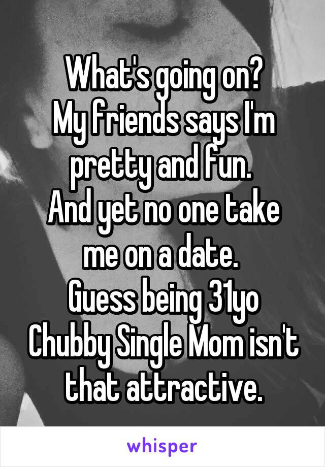 What's going on? My friends says I'm pretty and fun.  And yet no one take me on a date.  Guess being 31yo Chubby Single Mom isn't that attractive.