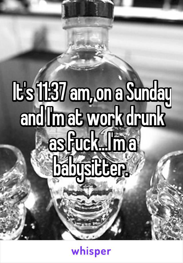 It's 11:37 am, on a Sunday and I'm at work drunk as fuck...I'm a babysitter.