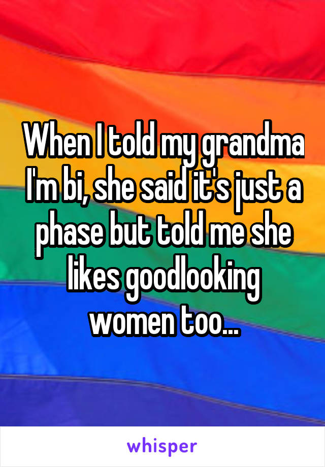 When I told my grandma I'm bi, she said it's just a phase but told me she likes goodlooking women too...