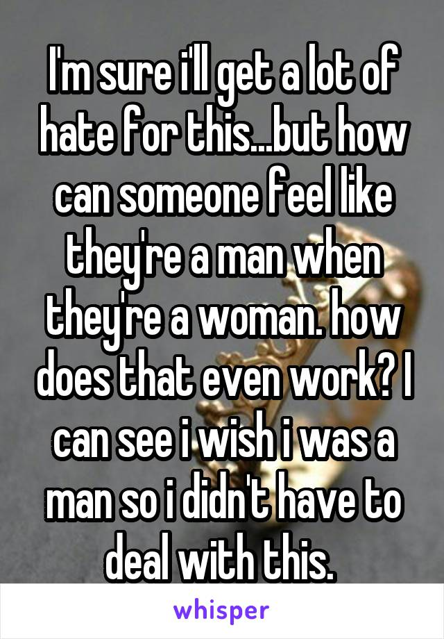 I'm sure i'll get a lot of hate for this...but how can someone feel like they're a man when they're a woman. how does that even work? I can see i wish i was a man so i didn't have to deal with this.