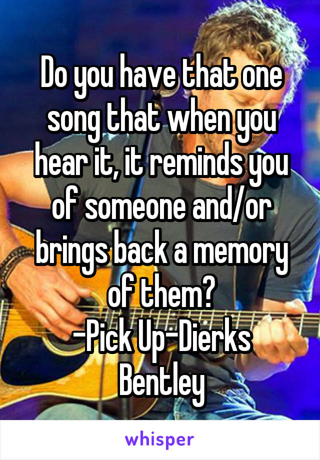 Do you have that one song that when you hear it, it reminds you of someone and/or brings back a memory of them? -Pick Up-Dierks Bentley