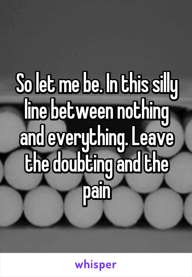 So let me be. In this silly line between nothing and everything. Leave the doubting and the pain