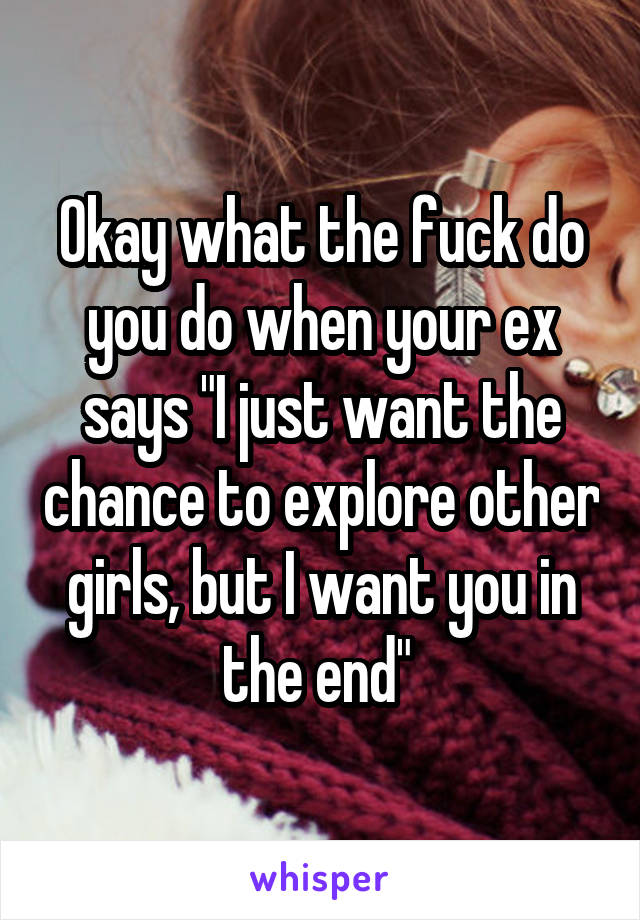 """Okay what the fuck do you do when your ex says """"I just want the chance to explore other girls, but I want you in the end"""""""