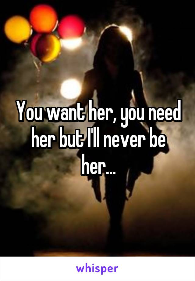 You want her, you need her but I'll never be her...
