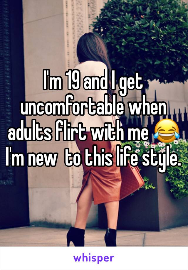 I'm 19 and I get uncomfortable when adults flirt with me 😂 I'm new  to this life style.