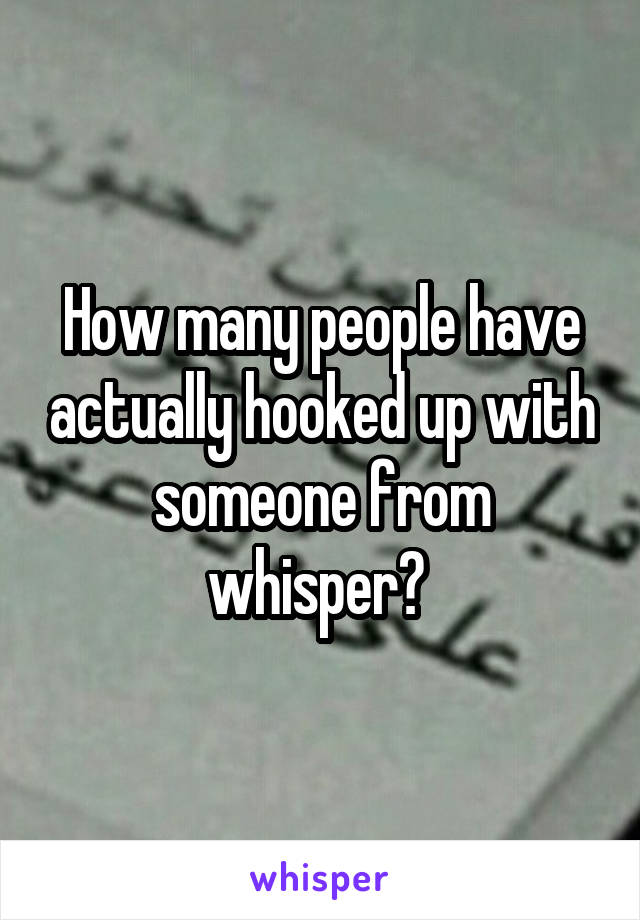 How many people have actually hooked up with someone from whisper?