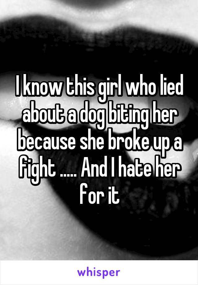 I know this girl who lied about a dog biting her because she broke up a fight ..... And I hate her for it