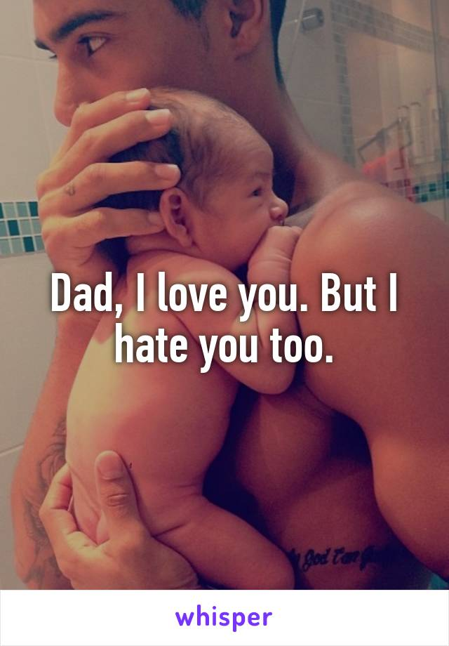 Dad, I love you. But I hate you too.