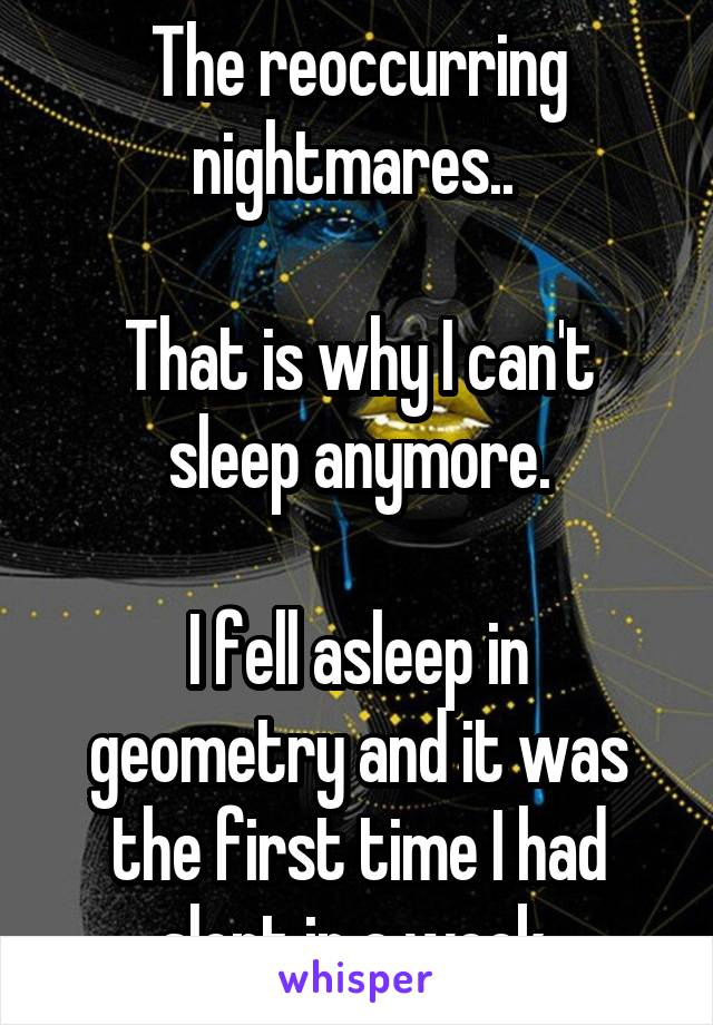 The reoccurring nightmares..   That is why I can't sleep anymore.  I fell asleep in geometry and it was the first time I had slept in a week.