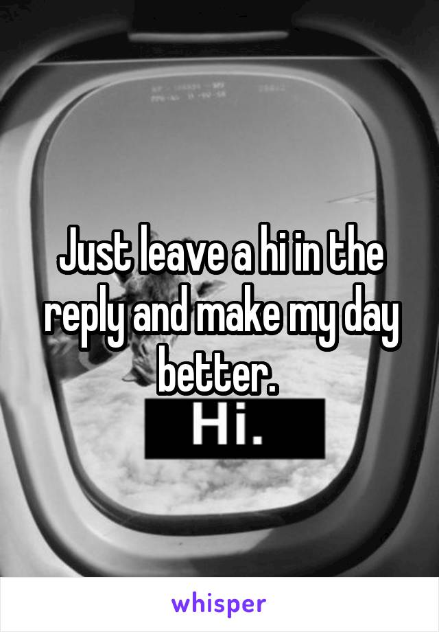 Just leave a hi in the reply and make my day better.