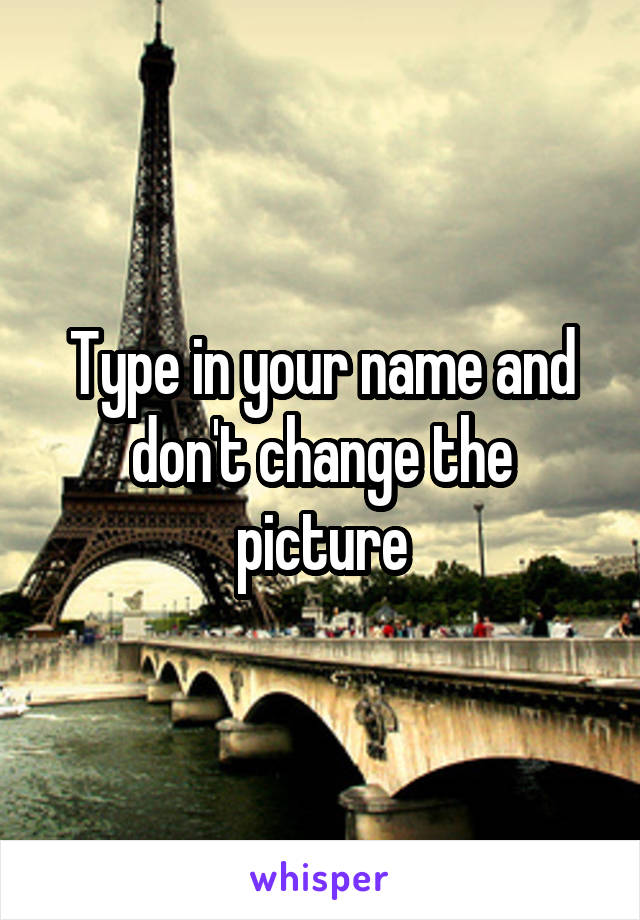 Type in your name and don't change the picture