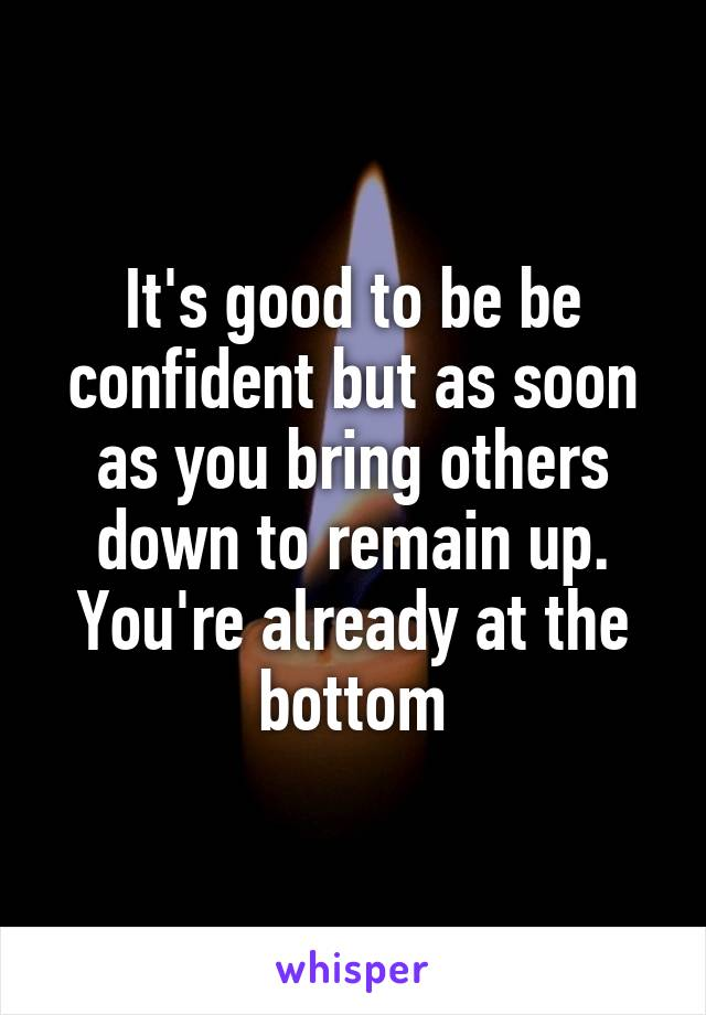 It's good to be be confident but as soon as you bring others down to remain up. You're already at the bottom