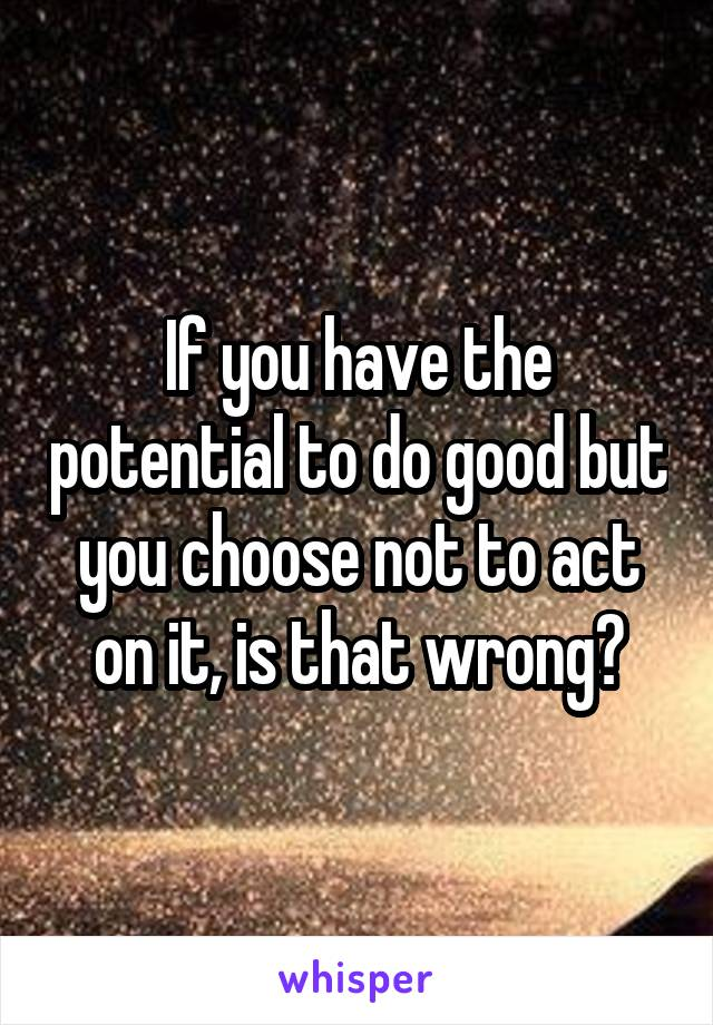 If you have the potential to do good but you choose not to act on it, is that wrong?