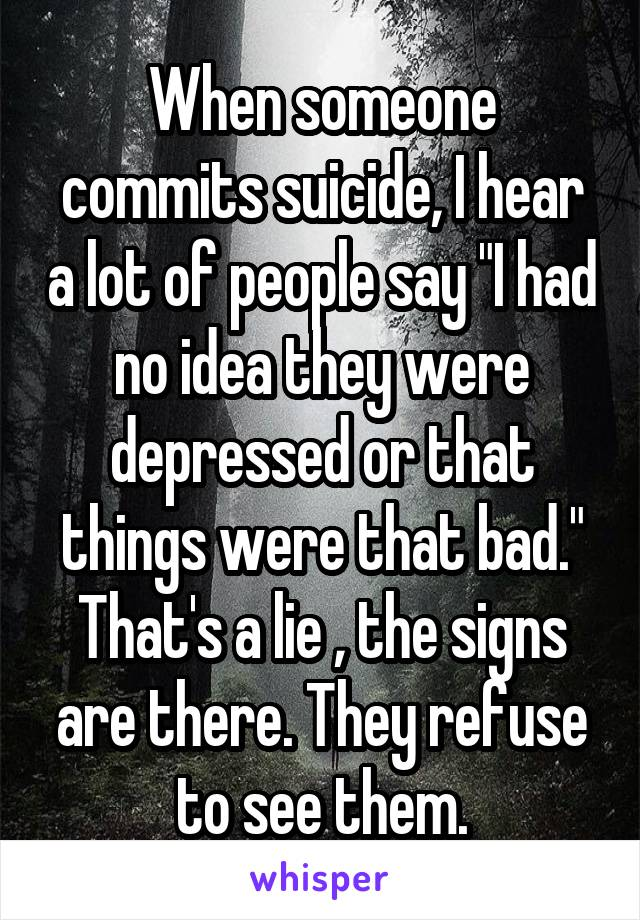 "When someone commits suicide, I hear a lot of people say ""I had no idea they were depressed or that things were that bad."" That's a lie , the signs are there. They refuse to see them."