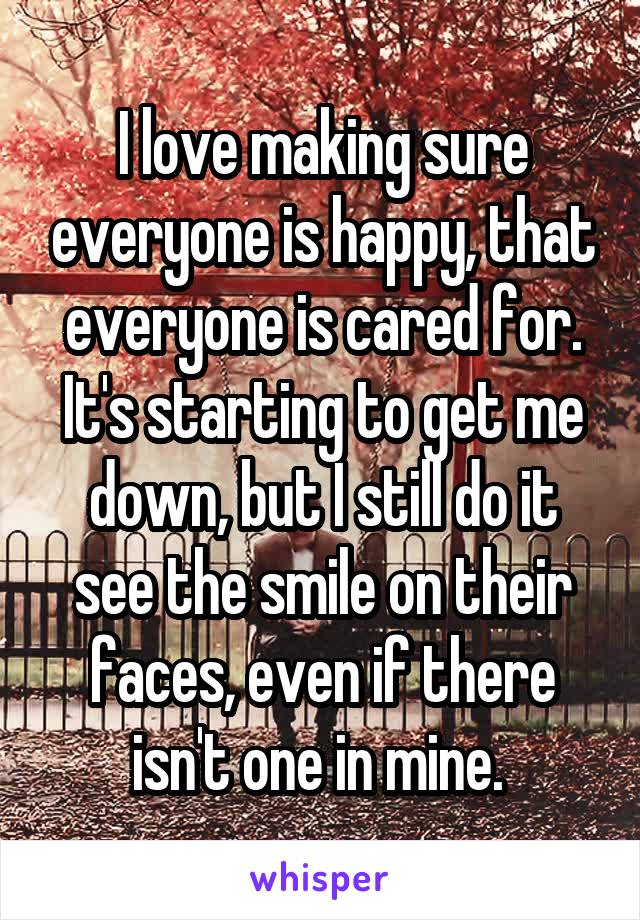 I love making sure everyone is happy, that everyone is cared for. It's starting to get me down, but I still do it see the smile on their faces, even if there isn't one in mine.
