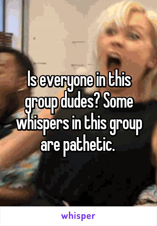 Is everyone in this group dudes? Some whispers in this group are pathetic.