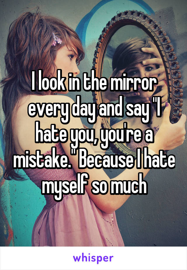 "I look in the mirror every day and say ""I hate you, you're a mistake."" Because I hate myself so much"