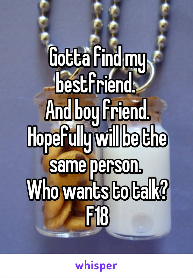 Gotta find my bestfriend.  And boy friend. Hopefully will be the same person.  Who wants to talk? F18