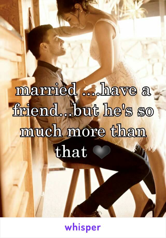 married ....have a friend...but he's so much more than that ❤