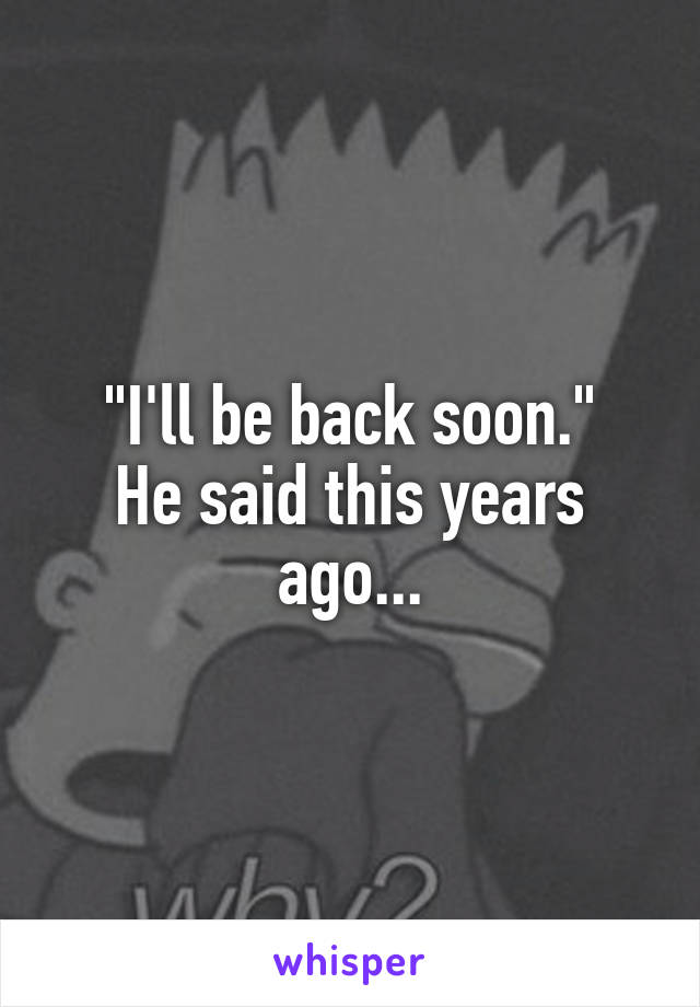 """""""I'll be back soon."""" He said this years ago..."""