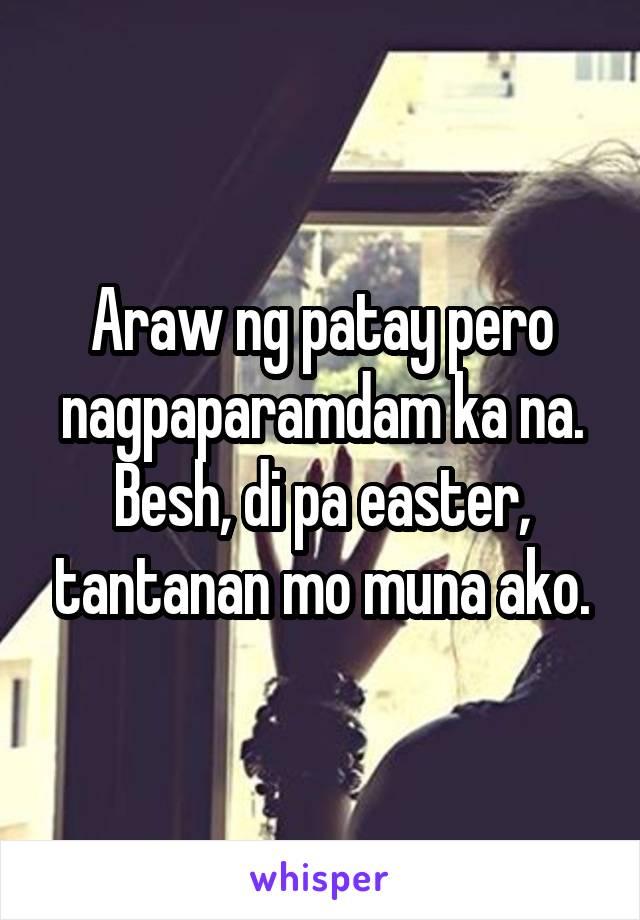 Araw ng patay pero nagpaparamdam ka na. Besh, di pa easter, tantanan mo muna ako.