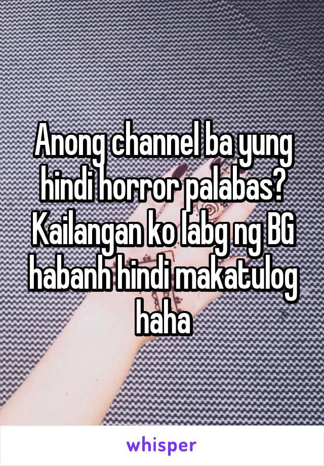 Anong channel ba yung hindi horror palabas? Kailangan ko labg ng BG habanh hindi makatulog haha