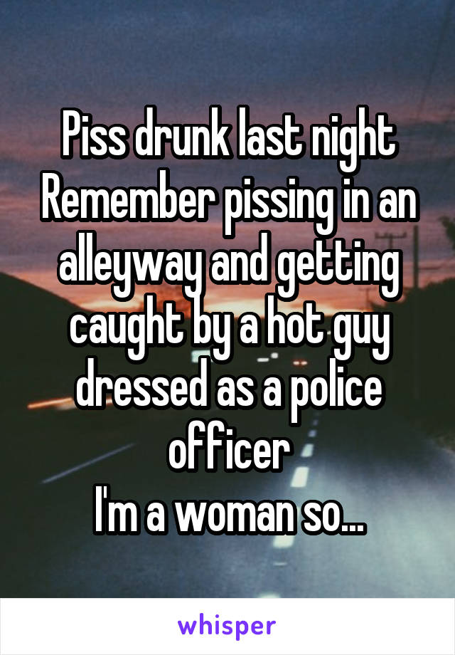 Piss drunk last night Remember pissing in an alleyway and getting caught by a hot guy dressed as a police officer I'm a woman so...