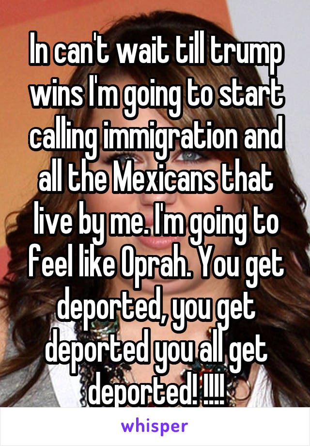In can't wait till trump wins I'm going to start calling immigration and all the Mexicans that live by me. I'm going to feel like Oprah. You get deported, you get deported you all get deported! !!!!