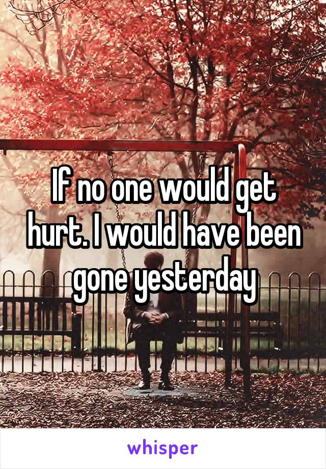 If no one would get hurt. I would have been gone yesterday
