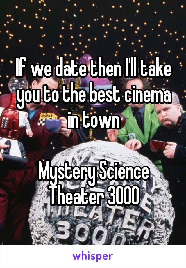 If we date then I'll take you to the best cinema in town  Mystery Science Theater 3000