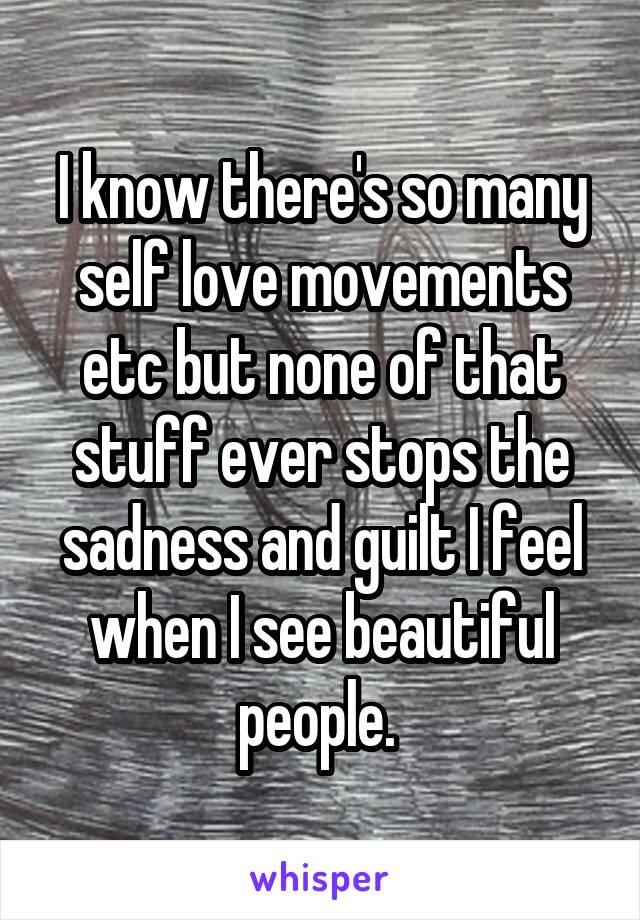 I know there's so many self love movements etc but none of that stuff ever stops the sadness and guilt I feel when I see beautiful people.