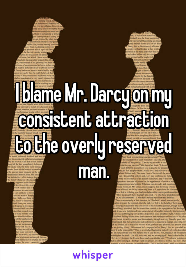I blame Mr. Darcy on my consistent attraction to the overly reserved man.