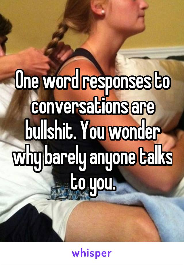 One word responses to conversations are bullshit. You wonder why barely anyone talks to you.