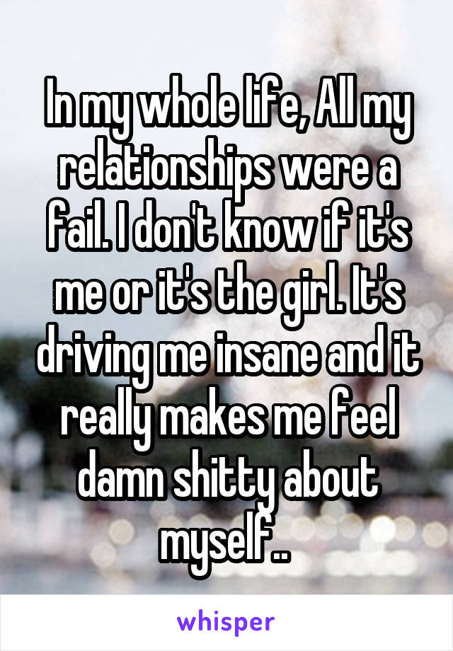 In my whole life, All my relationships were a fail. I don't know if it's me or it's the girl. It's driving me insane and it really makes me feel damn shitty about myself..