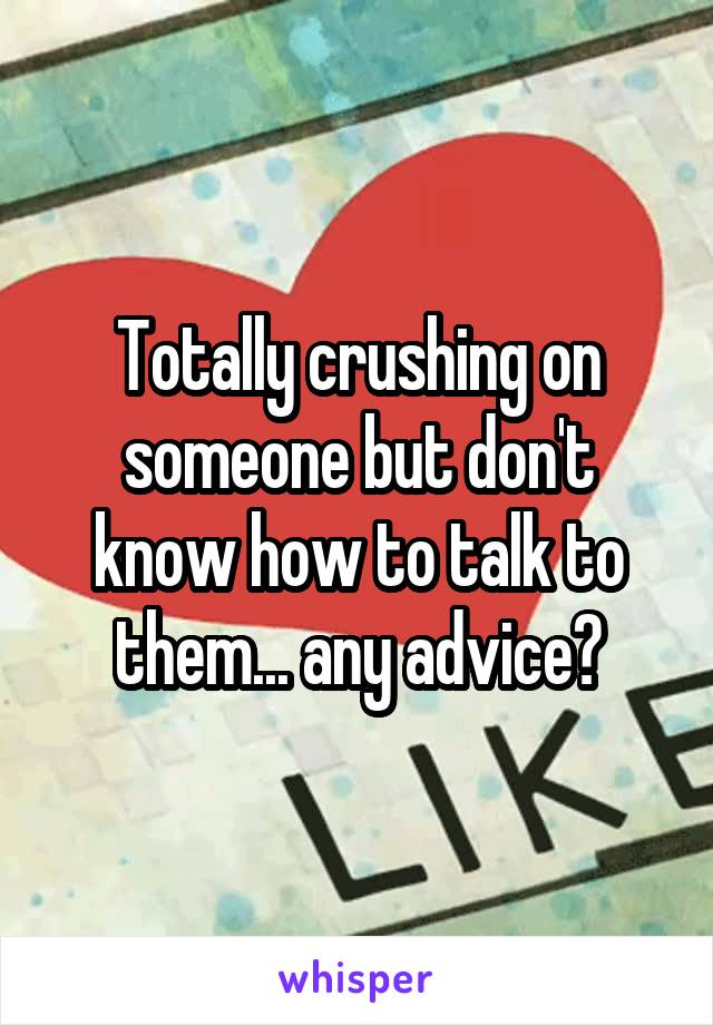 Totally crushing on someone but don't know how to talk to them... any advice?