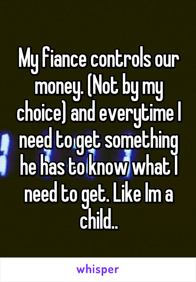 My fiance controls our money. (Not by my choice) and everytime I need to get something he has to know what I need to get. Like Im a child..