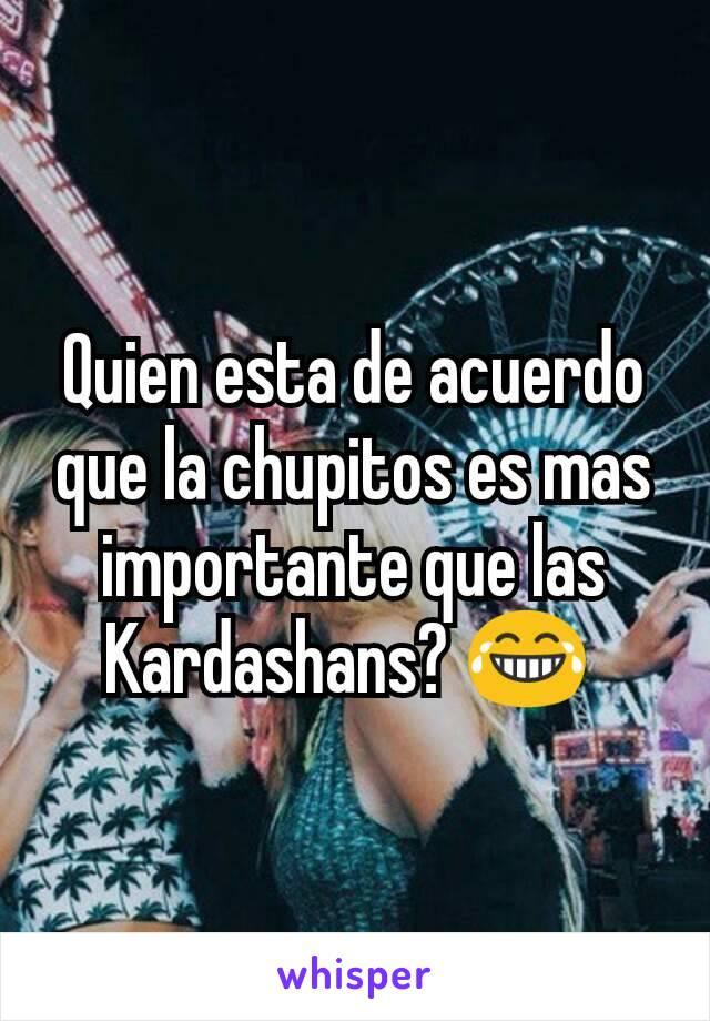 Quien esta de acuerdo que la chupitos es mas importante que las Kardashans? 😂