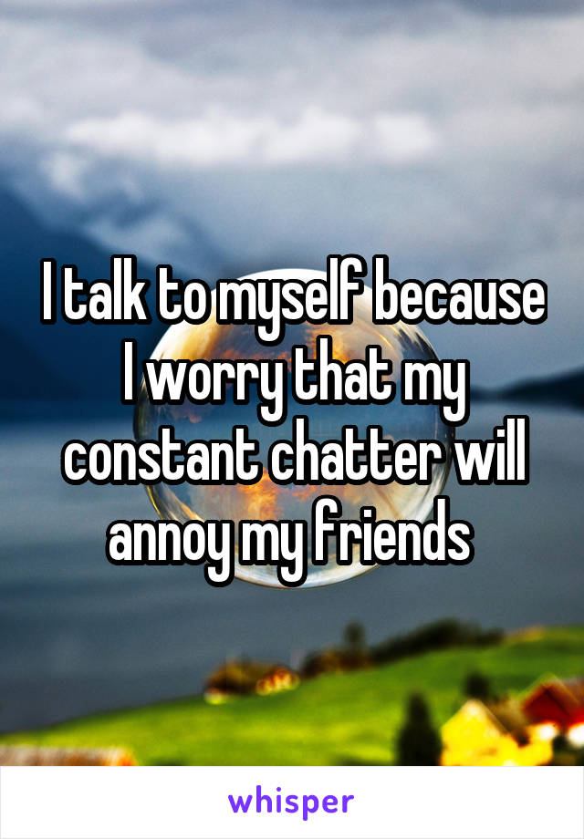 I talk to myself because I worry that my constant chatter will annoy my friends