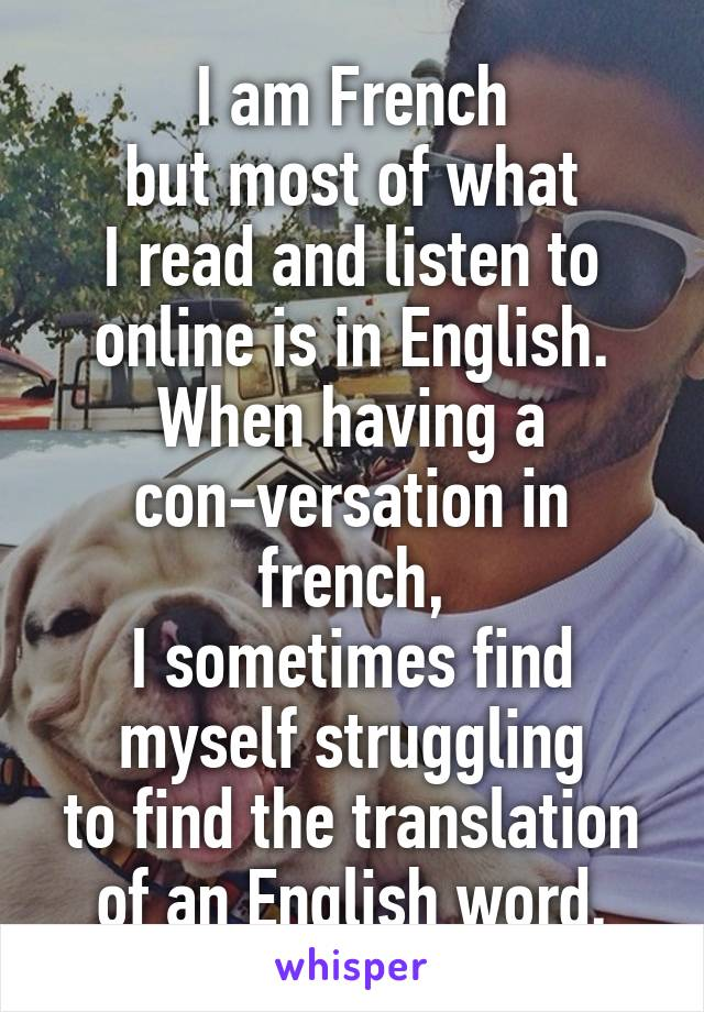 I am French but most of what I read and listen to online is in English. When having a con-versation in french, I sometimes find myself struggling to find the translation of an English word.