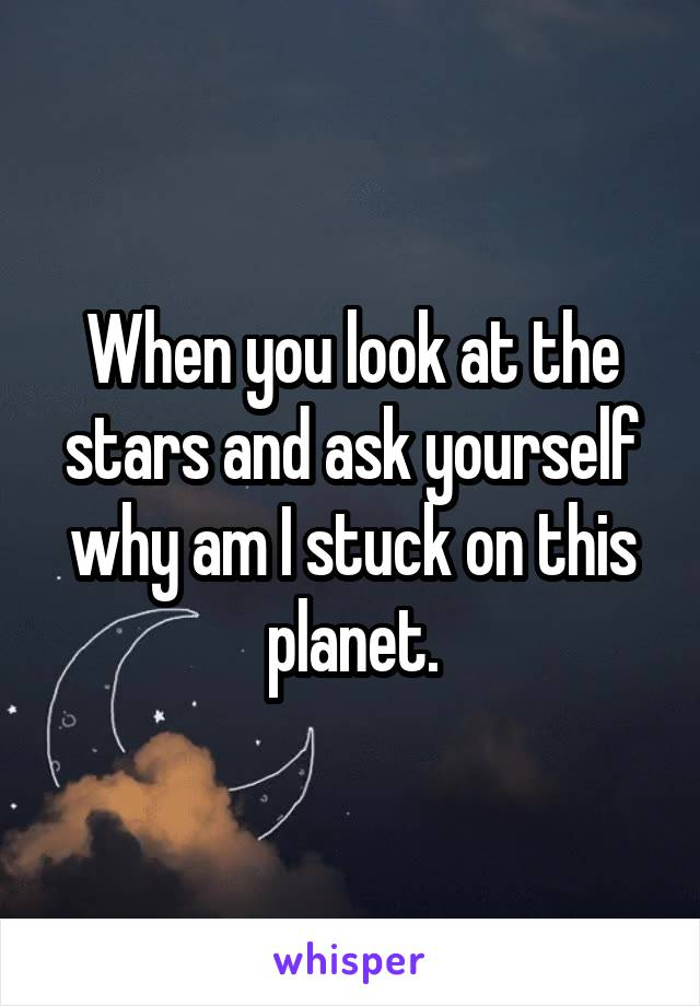 When you look at the stars and ask yourself why am I stuck on this planet.