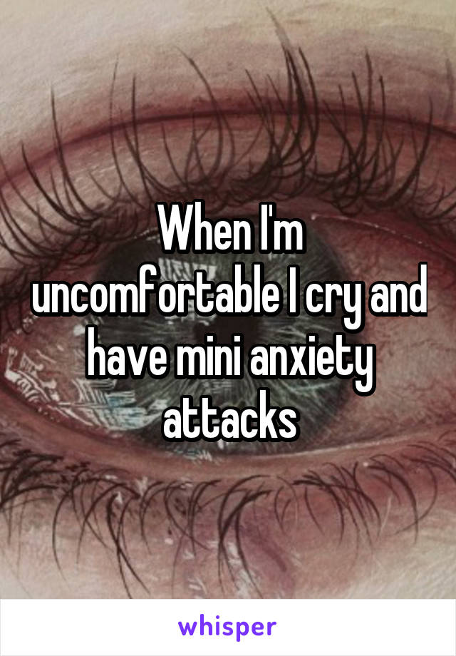 When I'm uncomfortable I cry and have mini anxiety attacks