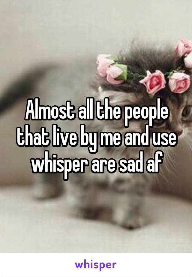 Almost all the people that live by me and use whisper are sad af