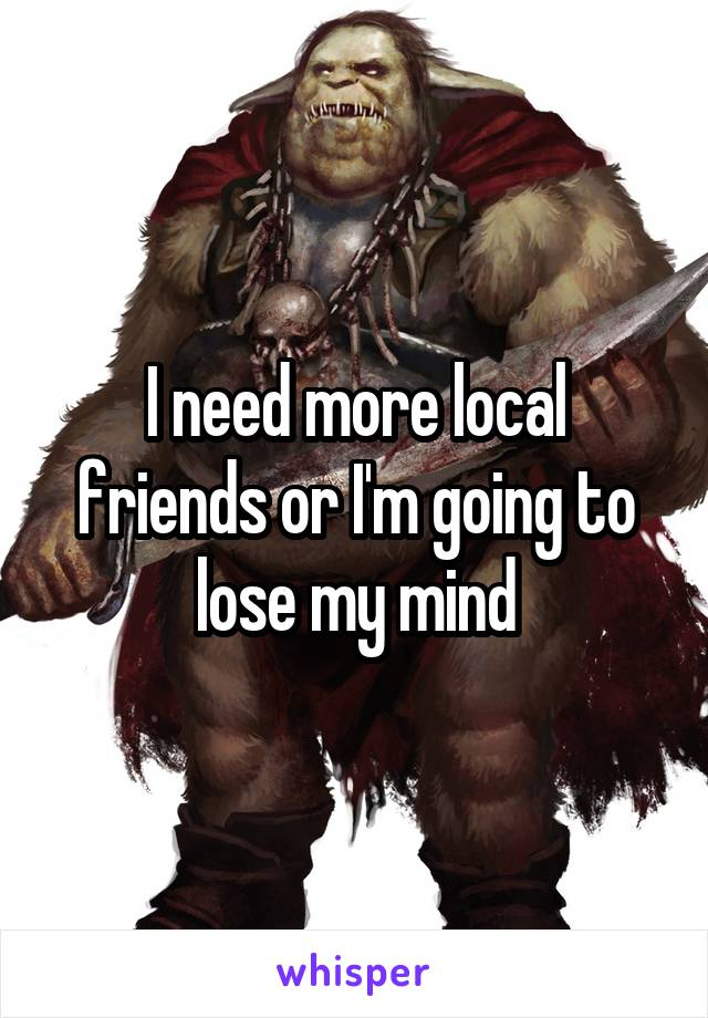 I need more local friends or I'm going to lose my mind