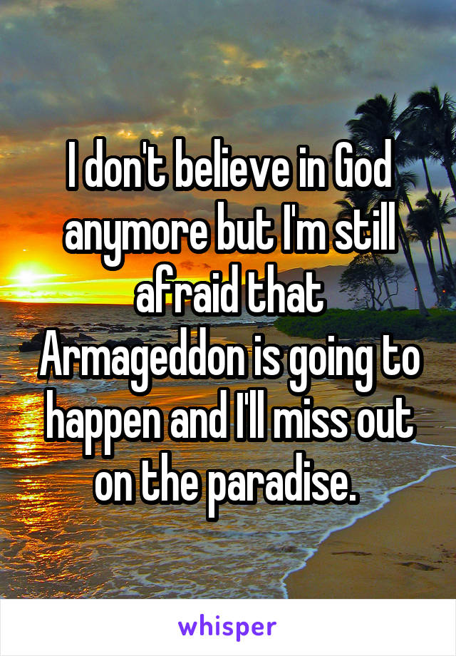 I don't believe in God anymore but I'm still afraid that Armageddon is going to happen and I'll miss out on the paradise.