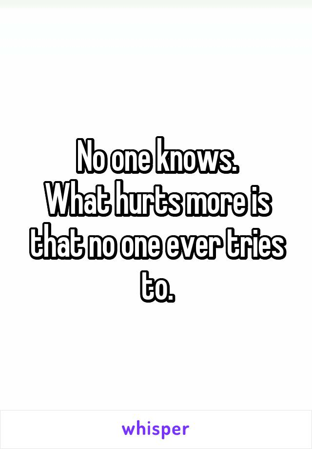 No one knows. What hurts more is that no one ever tries to.