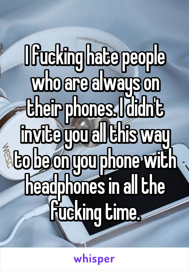 I fucking hate people who are always on their phones. I didn't invite you all this way to be on you phone with headphones in all the fucking time.