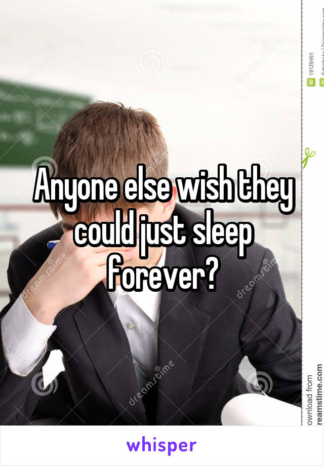 Anyone else wish they could just sleep forever?
